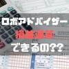 ロボアドバイザーでも損益通算できるの?? 各社における税の区分から年間取引報告書まで詳しく調べてみた。