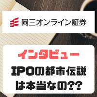 IPOの都市伝説は本当なのか!? 岡三オンライン証券にインタビューする機会をもらえたので少し意地悪な質問をしてみました