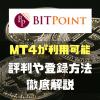 BITPoint(ビットポイント)の評判や口座開設方法を超解説!! MT4が利用できる上にビットコインの送付手数料も無料!!